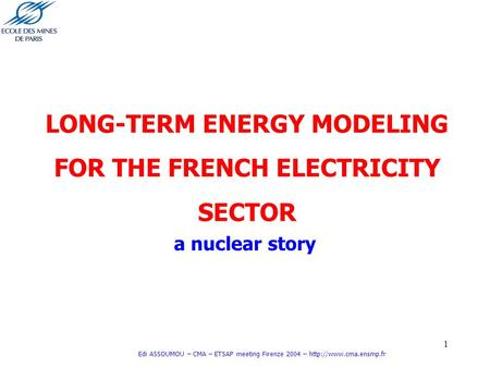 1 Edi ASSOUMOU – CMA – ETSAP meeting Firenze 2004 –  LONG-TERM ENERGY MODELING FOR THE FRENCH ELECTRICITY SECTOR a nuclear story.