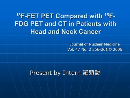 18 F-FET PET Compared with 18 F- FDG PET and CT in Patients with Head and Neck Cancer Present by Intern 羅穎駿 Journal of Nuclear Medicine Vol. 47 No. 2 256-261.