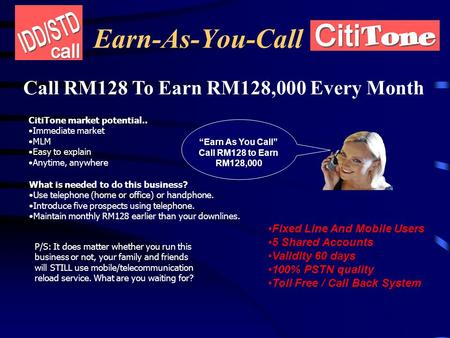 Earn-As-You-Call Call RM128 To Earn RM128,000 Every Month CitiTone market potential.. Immediate market MLM Easy to explain Anytime, anywhere What is needed.
