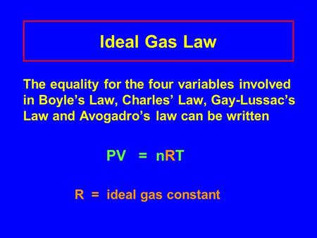 Ideal Gas Law The equality for the four variables involved in Boyle's Law, Charles' Law, Gay-Lussac's Law and Avogadro's law can be written PV = nRT R.