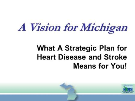 What A Strategic Plan for Heart Disease and Stroke Means for You! A Vision for Michigan.