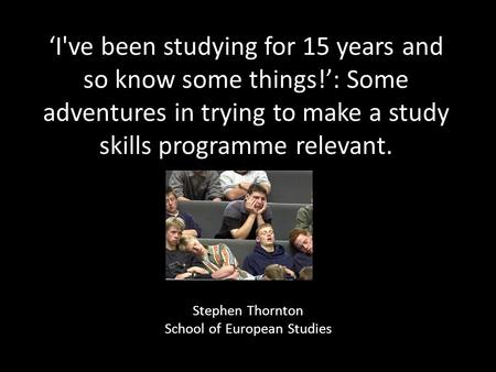 'I've been studying for 15 years and so know some things!': Some adventures in trying to make a study skills programme relevant. Stephen Thornton School.