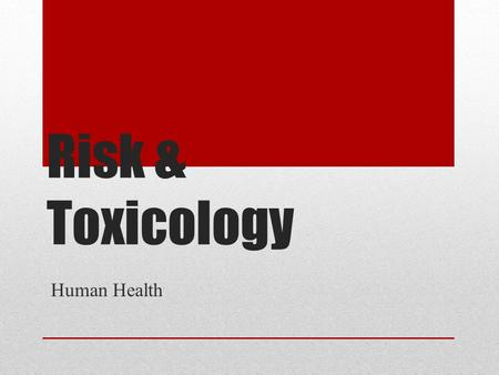 Risk & Toxicology Human Health. What is risk? Possibility of suffering harm from a hazard (can cause injury, disease, death, economic loss, or environmental.