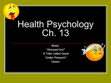 "Health Psychology Ch. 13 Music: ""Stressed Out"" A Tribe Called Quest ""Under Pressure"" Queen."