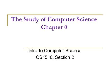 The Study of Computer Science Chapter 0 Intro to Computer Science CS1510, Section 2.