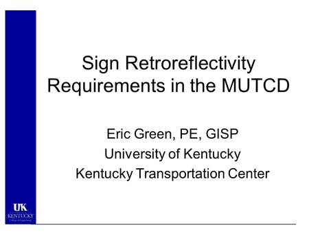 Sign Retroreflectivity Requirements in the MUTCD Eric Green, PE, GISP University of Kentucky Kentucky Transportation Center.
