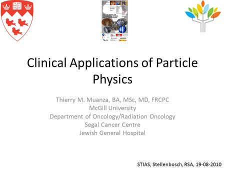 Clinical Applications of Particle Physics Thierry M. Muanza, BA, MSc, MD, FRCPC McGill University Department of Oncology/Radiation Oncology Segal Cancer.