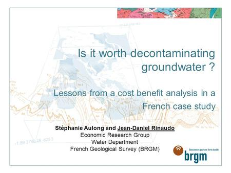 Is it worth decontaminating groundwater ? Lessons from a cost benefit analysis in a French case study Stéphanie Aulong and Jean-Daniel Rinaudo Economic.