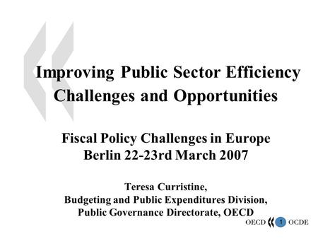 1 Improving Public Sector Efficiency Challenges and Opportunities Fiscal Policy Challenges in Europe Berlin 22-23rd March 2007 Teresa Curristine, Budgeting.