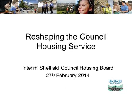 Reshaping the Council Housing Service Interim Sheffield Council Housing Board 27 th February 2014.