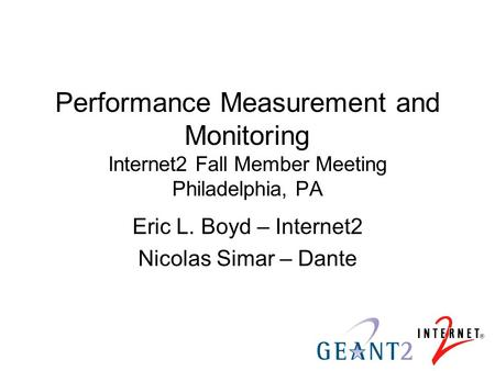 Performance Measurement and Monitoring Internet2 Fall Member Meeting Philadelphia, PA Eric L. Boyd – Internet2 Nicolas Simar – Dante.