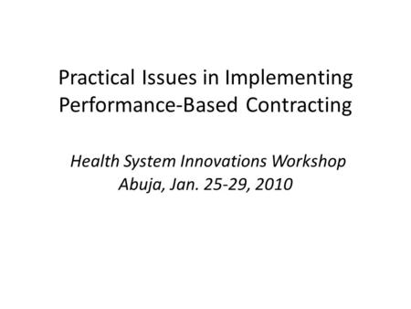 Practical Issues in Implementing Performance-Based Contracting Health System Innovations Workshop Abuja, Jan. 25-29, 2010.