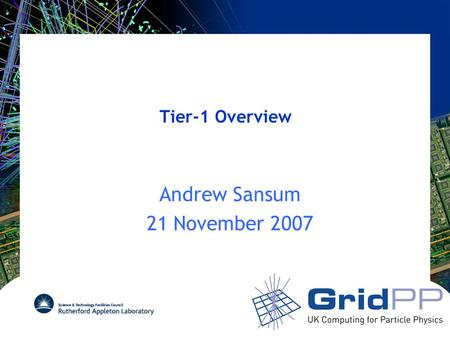 Tier-1 Overview Andrew Sansum 21 November 2007. Overview of Presentations Morning Presentations –Overview (Me) Not really overview – at request of Tony.