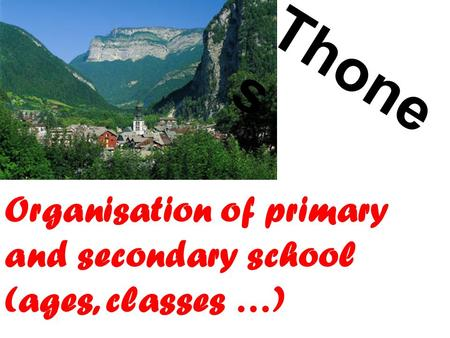 Thone s Organisation of primary and secondary school (ages, classes …)