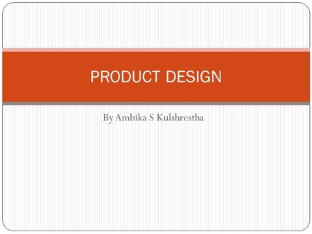 By Ambika S Kulshrestha PRODUCT DESIGN. WHAT SHOULD WE PRODUCE? Product or service that satisfies the needs of the customer Product or service is able.