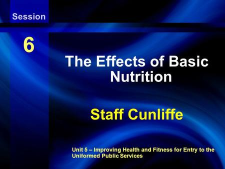 Aerobic Endurance Exercise Training Unit 5 – Improving Health and Fitness for Entry to the Uniformed Public Services Session 6 The Effects of Basic Nutrition.