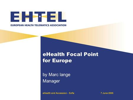 EHealth and Accession - Sofia7 June 2005 eHealth Focal Point for Europe by Marc lange Manager.