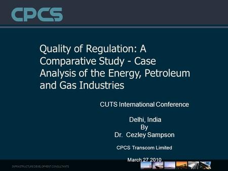 INFRASTRUCTURE DEVELOPMENT CONSULTANTS Quality of Regulation: A Comparative Study - Case Analysis of the Energy, Petroleum and Gas Industries CUTS International.