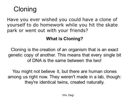 Cloning Have you ever wished you could have a clone of yourself to do homework while you hit the skate park or went out with your friends? What is Cloning?
