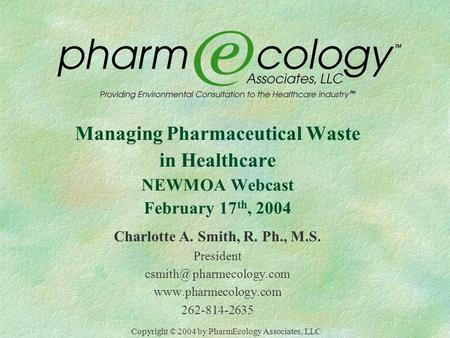 Managing Pharmaceutical Waste in Healthcare NEWMOA Webcast February 17 th, 2004 Charlotte A. Smith, R. Ph., M.S. President pharmecology.com