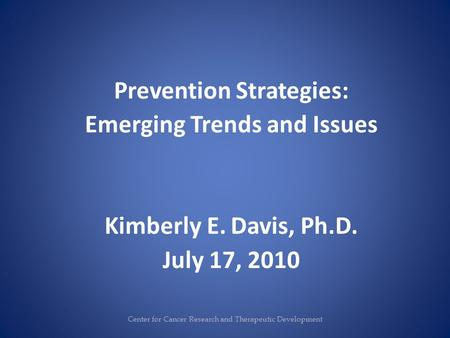 Prevention Strategies: Emerging Trends and Issues Kimberly E. Davis, Ph.D. July 17, 2010 Center for Cancer Research and Therapeutic Development.