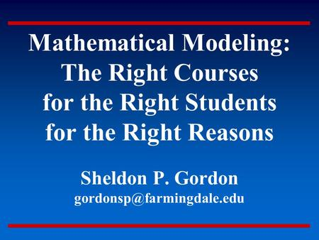 Mathematical Modeling: The Right Courses <strong>for</strong> the Right Students <strong>for</strong> the Right Reasons Sheldon P. Gordon