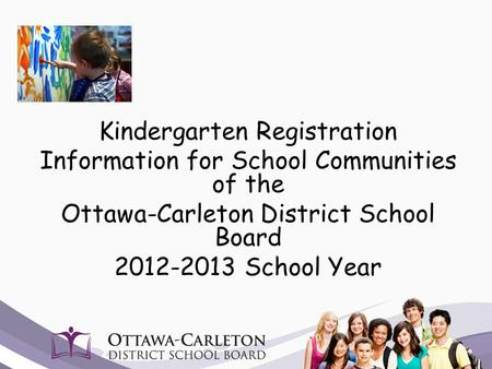 Kindergarten Registration Information for School Communities of the Ottawa-Carleton District School Board 2012-2013 School Year.