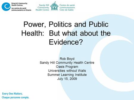 Power, Politics and Public Health: But what about the Evidence? Rob Boyd Sandy Hill Community Health Centre Oasis Program Universities without Walls Summer.