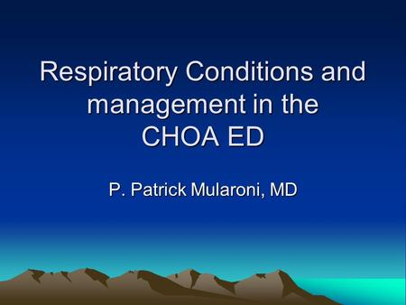 Respiratory Conditions and management in the CHOA ED P. Patrick Mularoni, MD.