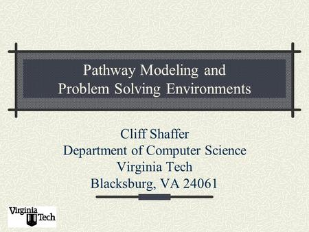 Pathway Modeling and Problem Solving Environments Cliff Shaffer Department of Computer Science Virginia Tech Blacksburg, VA 24061.