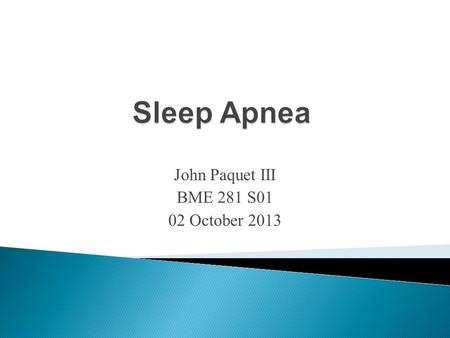 "John Paquet III BME 281 S01 02 October 2013.  Apnea (""want of breath"") = a pause in breathing  Narrower throat area  When muscles in upper throat relax."