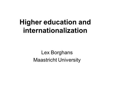 Higher education and internationalization Lex Borghans Maastricht University.