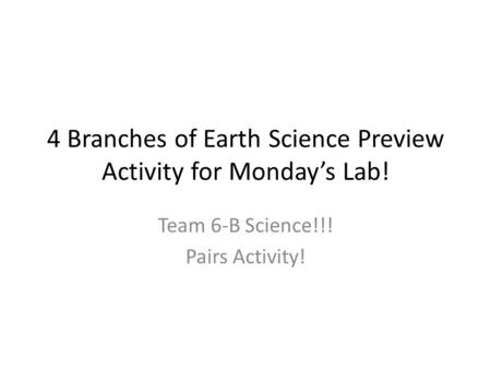 4 Branches of Earth Science Preview Activity for Monday's Lab! Team 6-B Science!!! Pairs Activity!