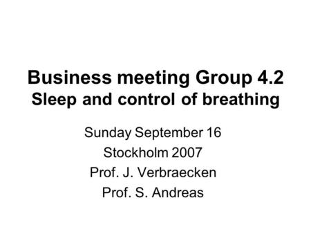 Business meeting Group 4.2 Sleep and control of breathing Sunday September 16 Stockholm 2007 Prof. J. Verbraecken Prof. S. Andreas.