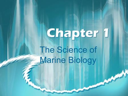 Chapter 1 The Science of Marine Biology. Marine Biology The scientific study of the organisms that live in the sea.