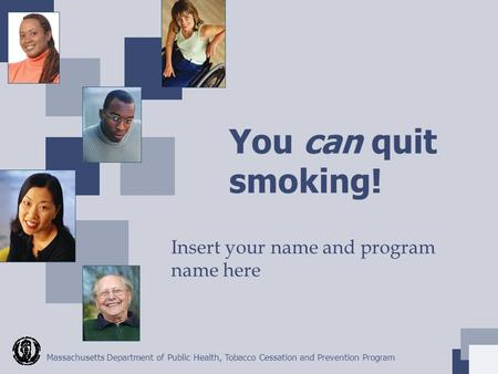 Massachusetts Department of Public Health, Tobacco Cessation and Prevention Program You can quit smoking! Insert your name and program name here.