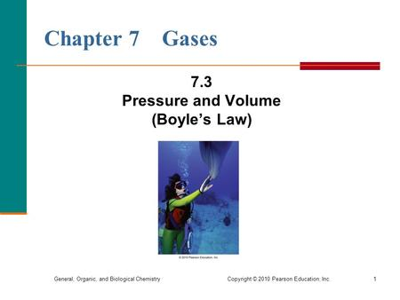 General, Organic, and Biological Chemistry Copyright © 2010 Pearson Education, Inc. Chapter 7 Gases 7.3 Pressure and Volume (Boyle's Law) 1.