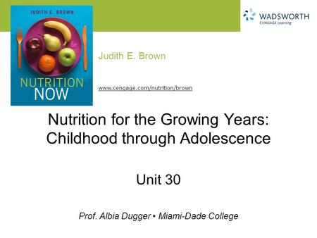 Judith E. Brown Prof. Albia Dugger Miami-Dade College www.cengage.com/nutrition/brown Nutrition for the Growing Years: Childhood through Adolescence Unit.