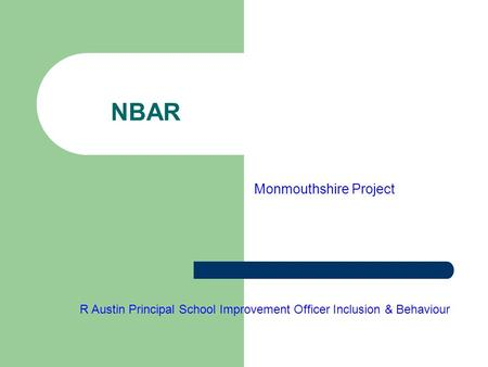 NBAR Monmouthshire Project R Austin Principal School Improvement Officer Inclusion & Behaviour.