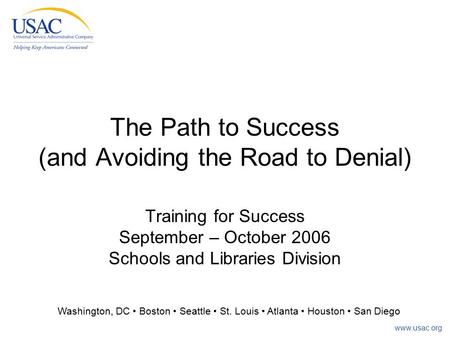 Www.usac.org The Path to Success (and Avoiding the Road to Denial) Training for Success September – October 2006 Schools and Libraries Division Washington,