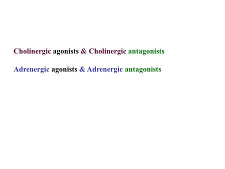 Cholinergic agonists & Cholinergic antagonists Adrenergic agonists & Adrenergic antagonists.