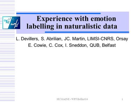 HUMAINE - WP5 Belfast04 1 Experience with emotion labelling in naturalistic data L. Devillers, S. Abrilian, JC. Martin, LIMSI-CNRS, Orsay E. Cowie, C.