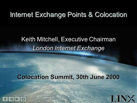 November 1999 Internet Exchange Points & Colocation Keith Mitchell, Executive Chairman London Internet Exchange Keith Mitchell, Executive Chairman London.