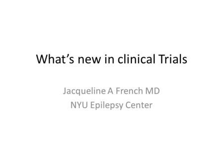 What's new in clinical Trials Jacqueline A French MD NYU Epilepsy Center.
