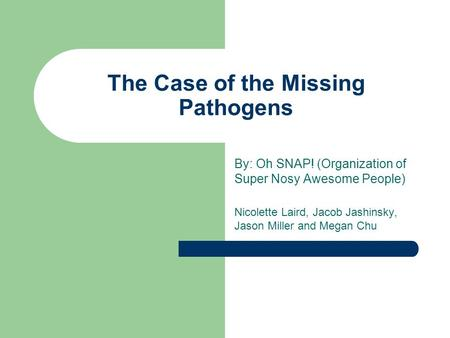 The Case of the Missing Pathogens By: Oh SNAP! (Organization of Super Nosy Awesome People) Nicolette Laird, Jacob Jashinsky, Jason Miller and Megan Chu.