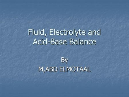 Fluid, Electrolyte and <strong>Acid</strong>-<strong>Base</strong> <strong>Balance</strong> By M,ABD ELMOTAAL.
