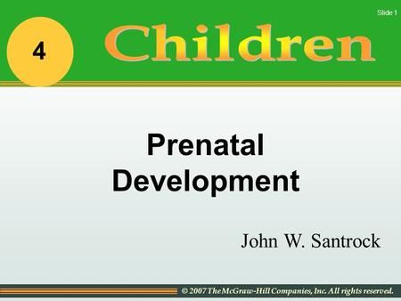 © 2007 The McGraw-Hill Companies, Inc. All rights reserved. Slide 1 John W. Santrock Prenatal Development 4.