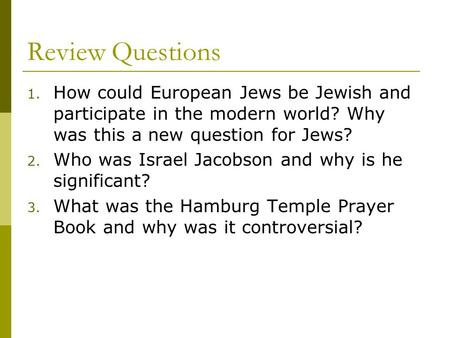Review Questions 1. How could European Jews be Jewish and participate in the modern world? Why was this a new question for Jews? 2. Who was Israel Jacobson.