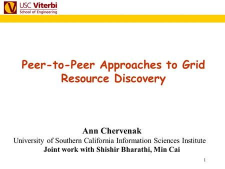 1 Peer-to-Peer Approaches to Grid Resource Discovery Ann Chervenak University of Southern California Information Sciences Institute Joint work with Shishir.