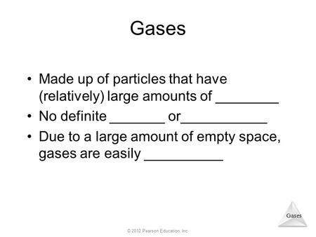 Gases Made up of particles that have (relatively) large amounts of ________ No definite _______ or___________ Due to a large amount of empty space, gases.